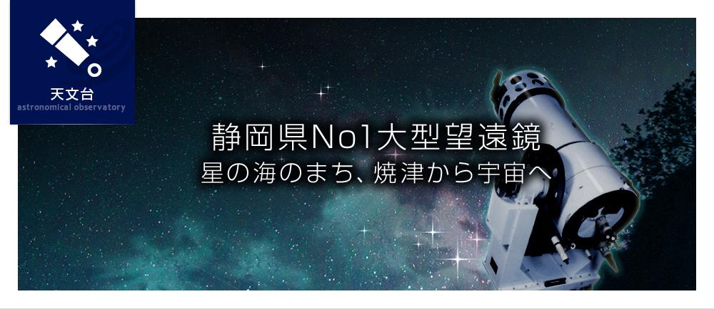 静岡県No1(ナンバーワン) 大型望遠鏡星の海のまち、焼津から宇宙へ